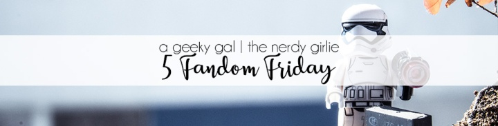 5 Fandom Friday: The 5 Geekiest Things I've Ever Done