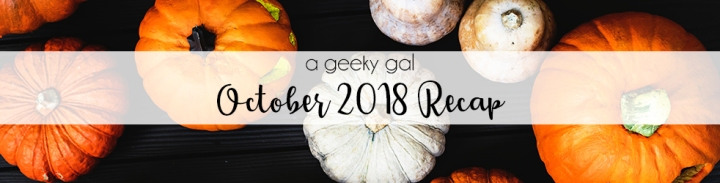 A Geeky Gal Monthly Recap: October 2018