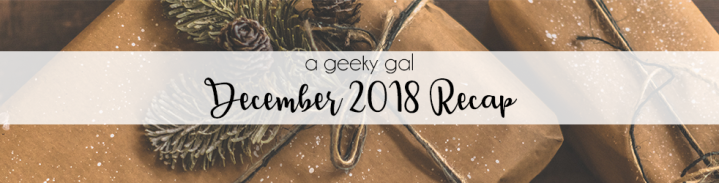 A Geeky Gal Monthly Recap: December 2018