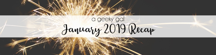 A Geeky Gal Monthly Recap: January 2019