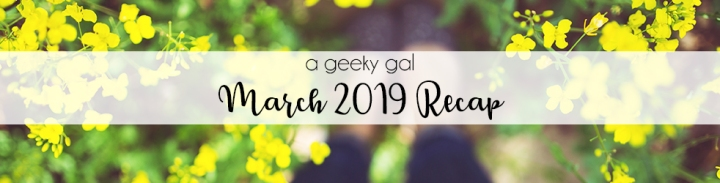 A Geeky Gal Monthly Recap: March 2019