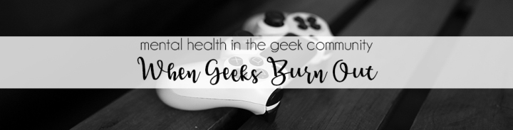 5 Tips For When Geeks Burn Out