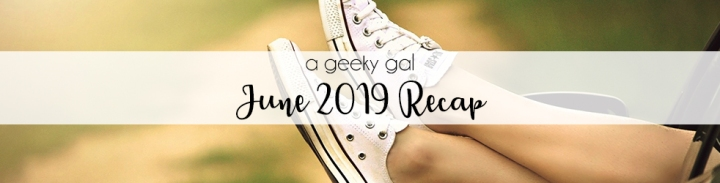 A Geeky Gal Monthly Recap: June 2019