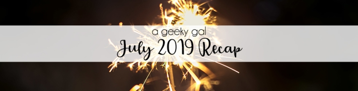 A Geeky Gal Monthly Recap: July 2019
