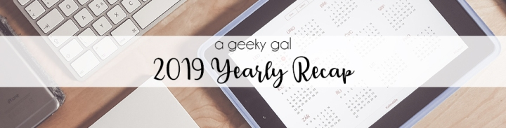 A Geeky Gal's 2019 Yearly Recap