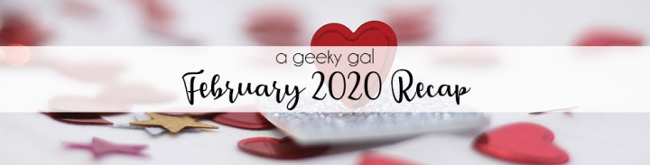 A Geeky Gal Monthly Recap: February 2020