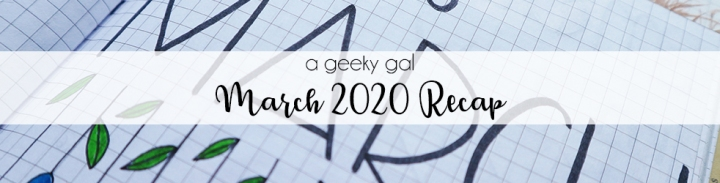 A Geeky Gal Monthly Recap: March 2020