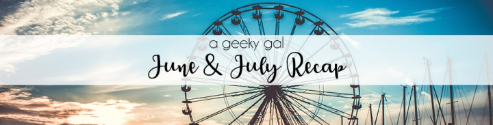 A Geeky Gal Monthly Recap: June & July 2020