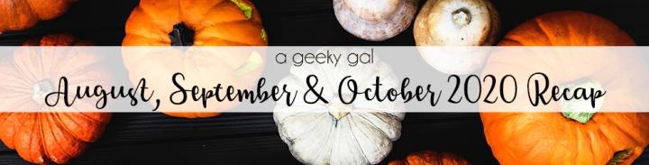 A Geeky Gal Monthly Recap: August, September & October2020
