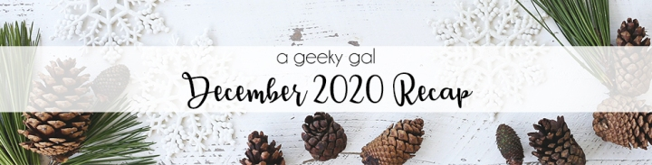 A Geeky Gal Monthly Recap: December 2020