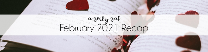 A Geeky Gal Monthly Recap: February 2021