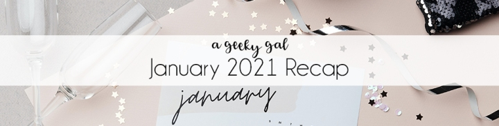 A Geeky Gal Monthly Recap: January 2021