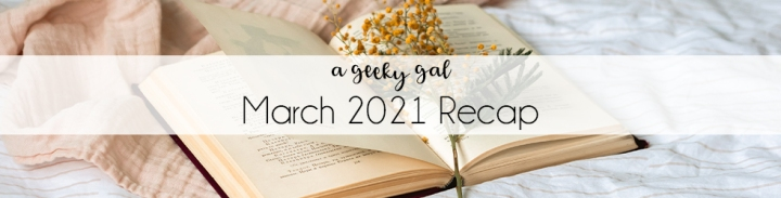 A Geeky Gal Monthly Recap: March 2021