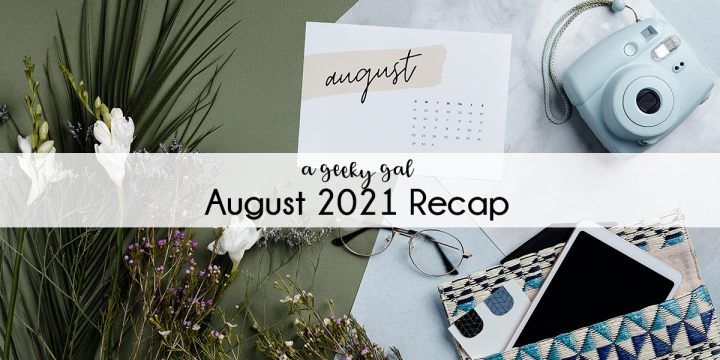 A Geeky Gal Monthly Recap: August2021