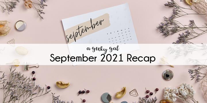 A Geeky Gal Monthly Recap: September2021